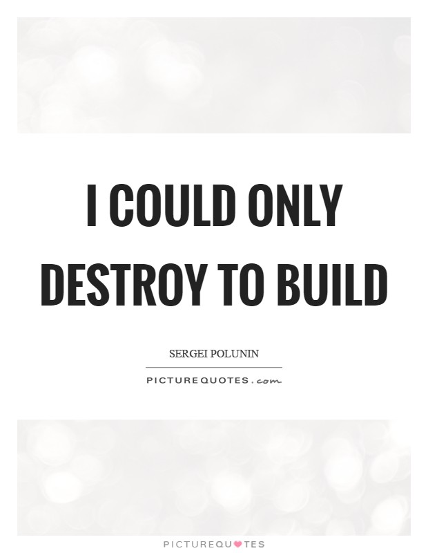 I could only destroy to build Picture Quote #1