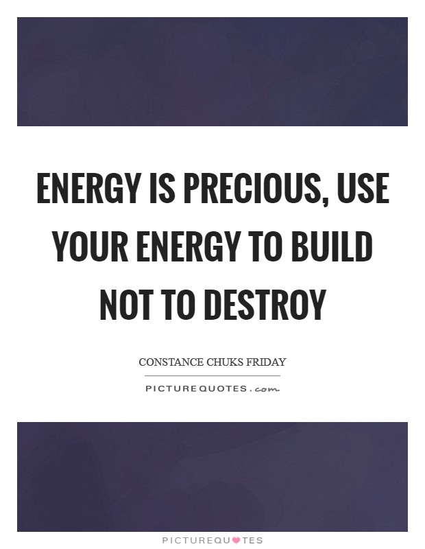 Energy is precious, use your energy to build not to destroy Picture Quote #1