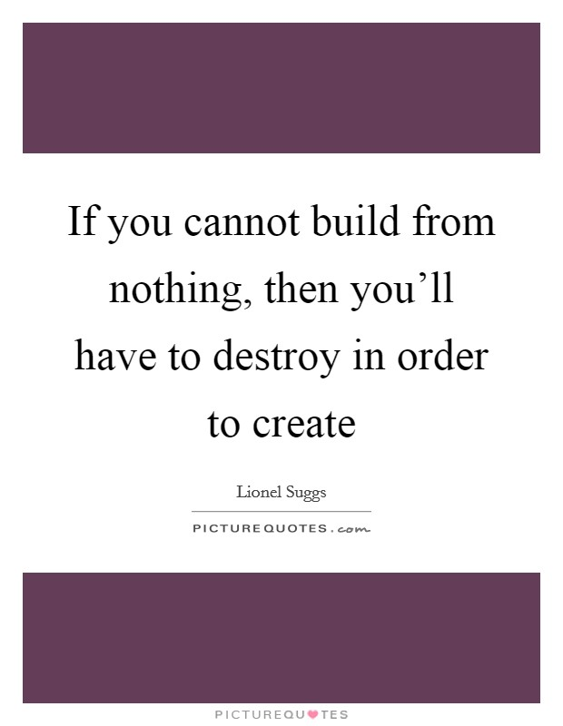 If you cannot build from nothing, then you'll have to destroy in order to create Picture Quote #1