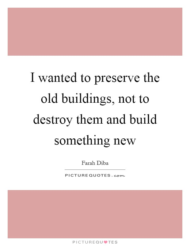 I wanted to preserve the old buildings, not to destroy them and build something new Picture Quote #1