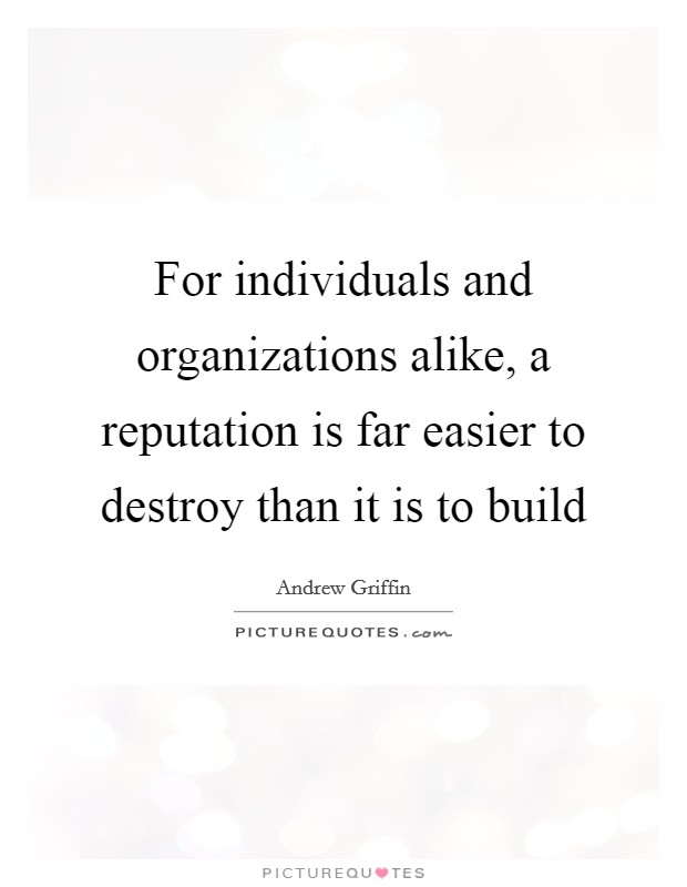 For individuals and organizations alike, a reputation is far easier to destroy than it is to build Picture Quote #1
