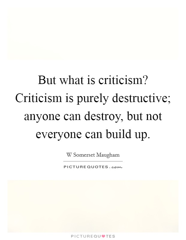 But what is criticism? Criticism is purely destructive; anyone can destroy, but not everyone can build up Picture Quote #1