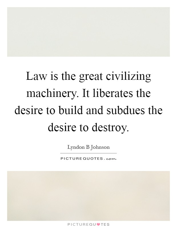Law is the great civilizing machinery. It liberates the desire to build and subdues the desire to destroy Picture Quote #1