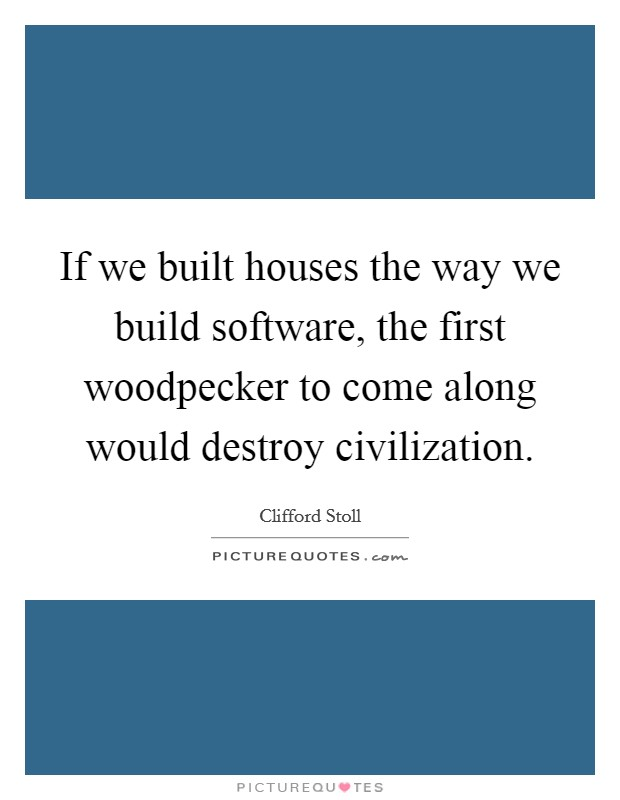 If we built houses the way we build software, the first woodpecker to come along would destroy civilization. Picture Quote #1