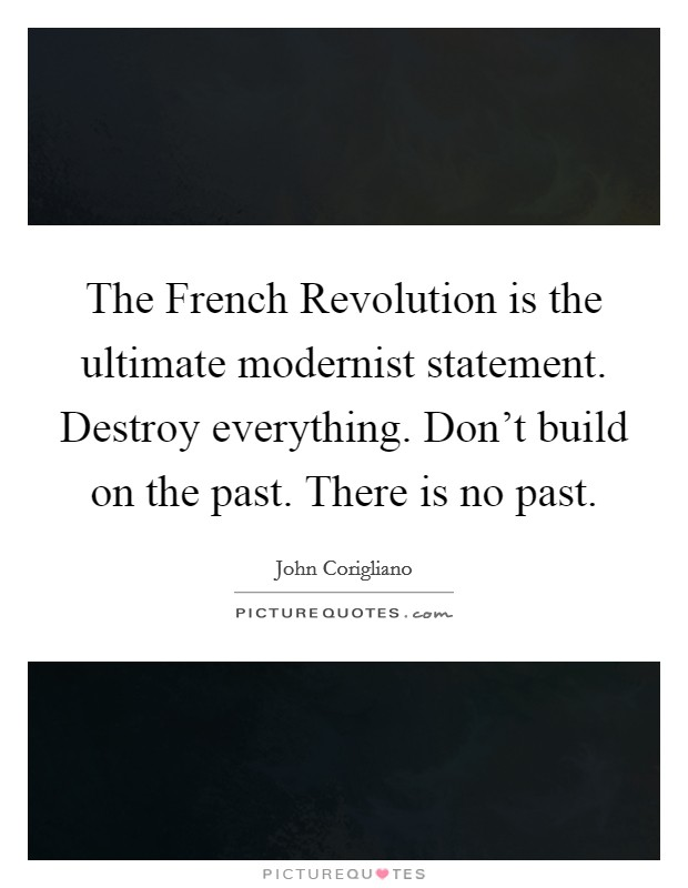 The French Revolution is the ultimate modernist statement. Destroy everything. Don't build on the past. There is no past Picture Quote #1