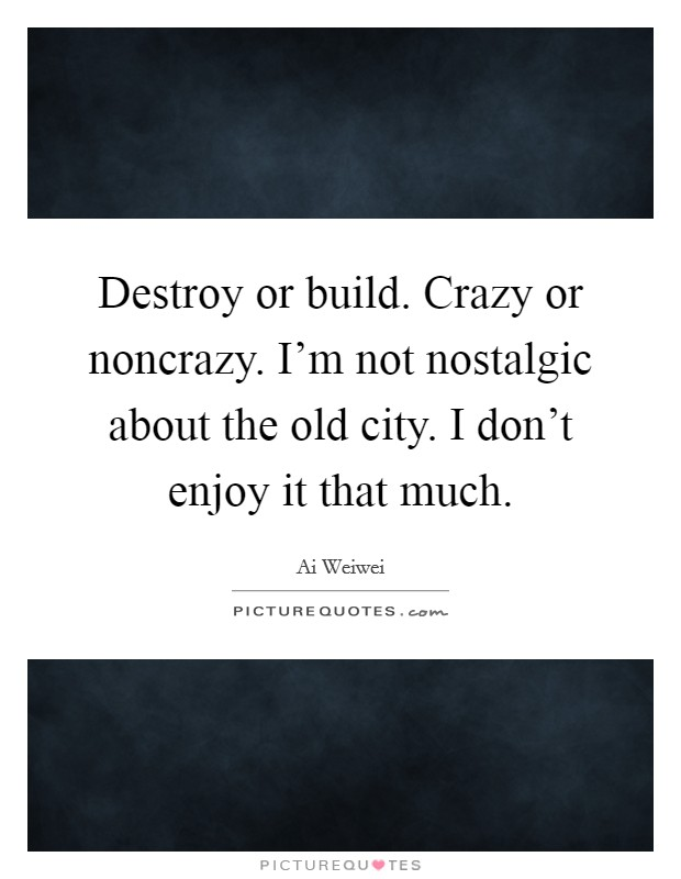 Destroy or build. Crazy or noncrazy. I'm not nostalgic about the old city. I don't enjoy it that much Picture Quote #1