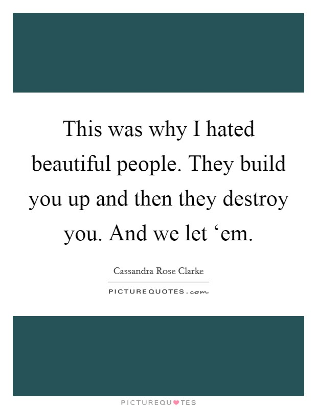 This was why I hated beautiful people. They build you up and then they destroy you. And we let 'em Picture Quote #1