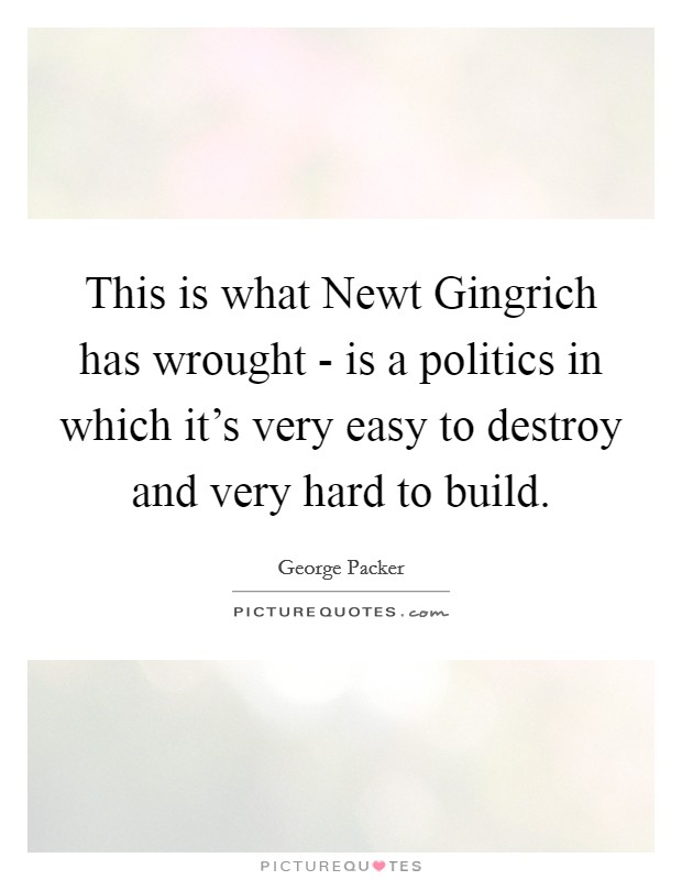 This is what Newt Gingrich has wrought - is a politics in which it's very easy to destroy and very hard to build Picture Quote #1