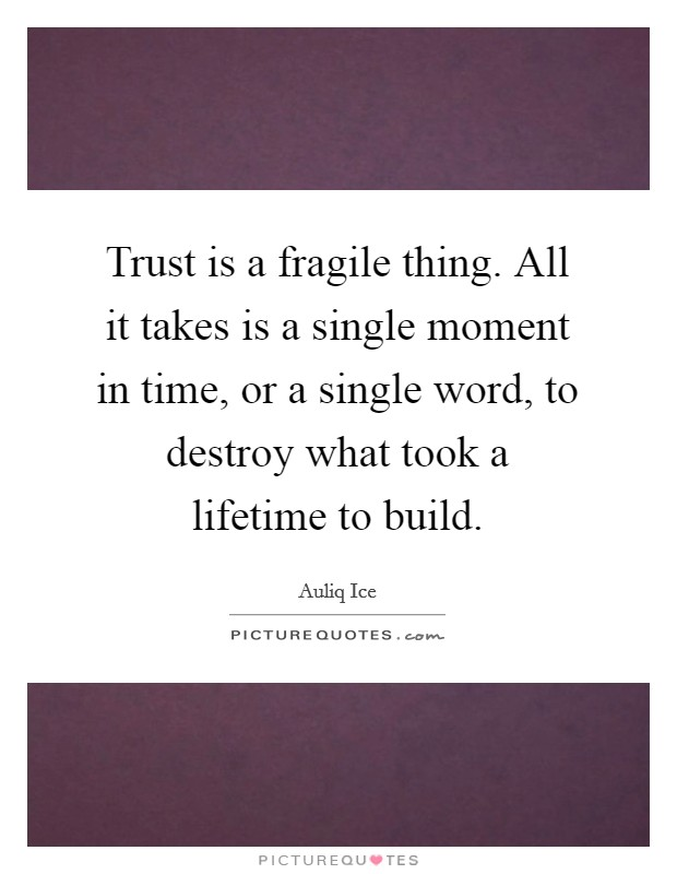 Trust is a fragile thing. All it takes is a single moment in time, or a single word, to destroy what took a lifetime to build Picture Quote #1