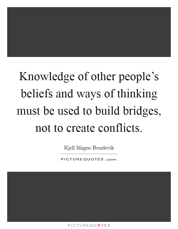 Knowledge of other people's beliefs and ways of thinking must be used to build bridges, not to create conflicts Picture Quote #1