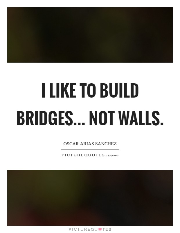 I like to build bridges... not walls Picture Quote #1