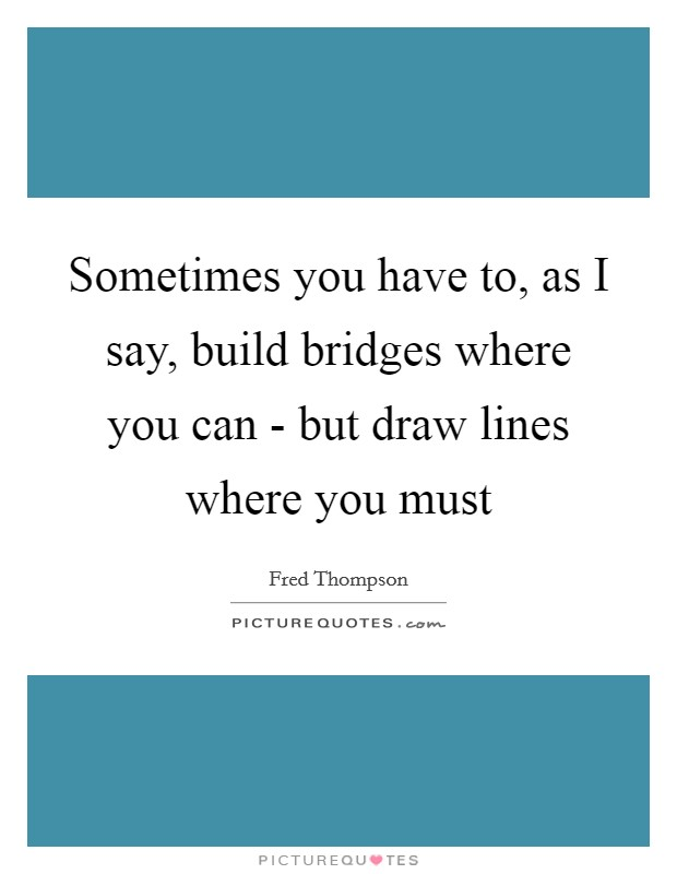 Sometimes you have to, as I say, build bridges where you can - but draw lines where you must Picture Quote #1