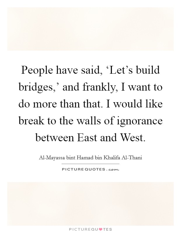 People have said, 'Let's build bridges,' and frankly, I want to do more than that. I would like break to the walls of ignorance between East and West Picture Quote #1