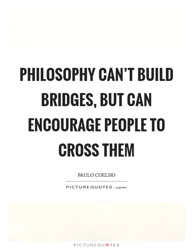 Philosophy can't build bridges, but can encourage people to cross them Picture Quote #1