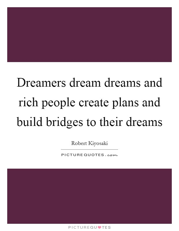 Dreamers dream dreams and rich people create plans and build bridges to their dreams Picture Quote #1