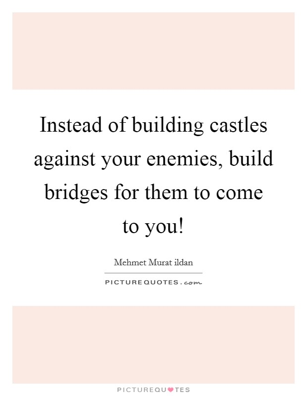 Instead of building castles against your enemies, build bridges for them to come to you! Picture Quote #1