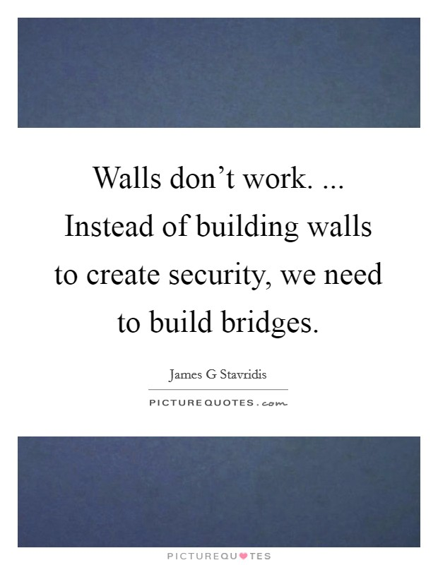 Walls don't work. ... Instead of building walls to create security, we need to build bridges Picture Quote #1