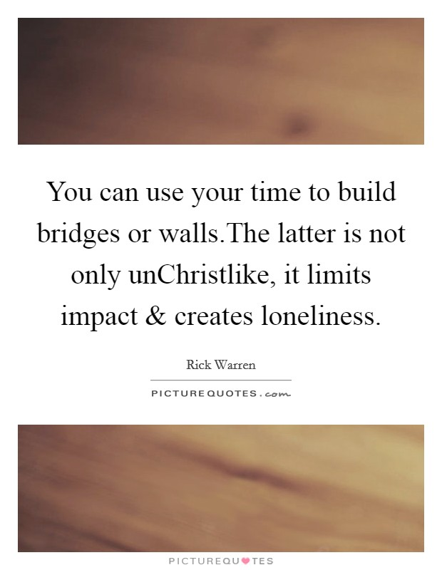 You can use your time to build bridges or walls.The latter is not only unChristlike, it limits impact and creates loneliness Picture Quote #1