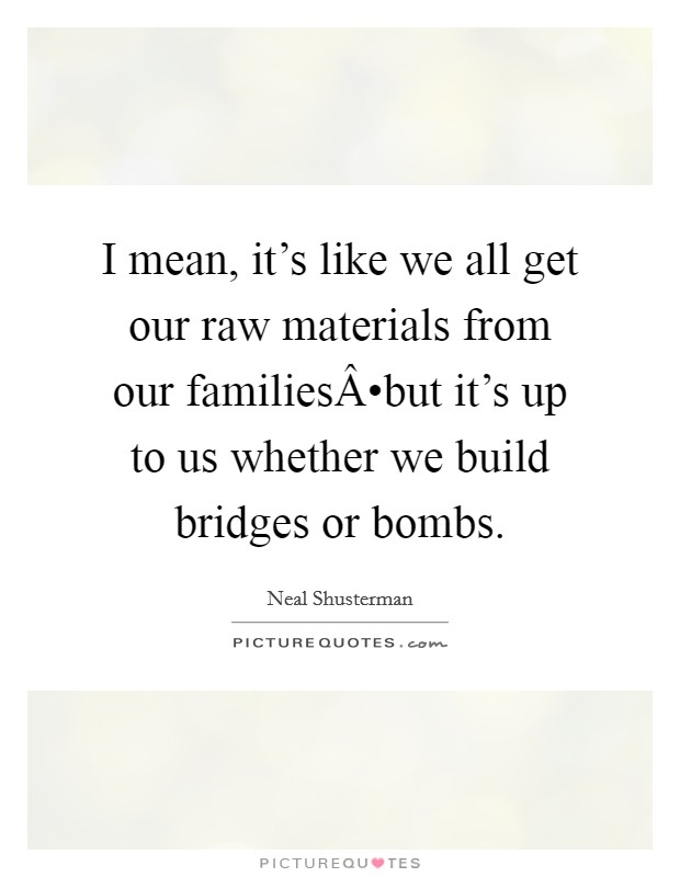 I mean, it's like we all get our raw materials from our families•but it's up to us whether we build bridges or bombs Picture Quote #1