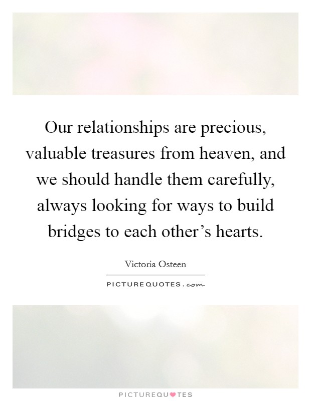 Our relationships are precious, valuable treasures from heaven, and we should handle them carefully, always looking for ways to build bridges to each other's hearts Picture Quote #1