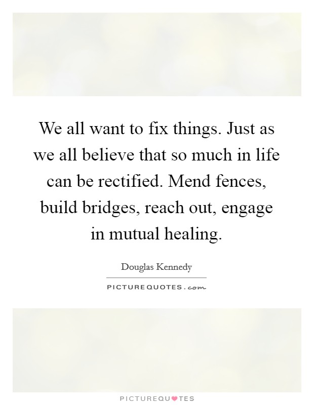 We all want to fix things. Just as we all believe that so much in life can be rectified. Mend fences, build bridges, reach out, engage in mutual healing Picture Quote #1