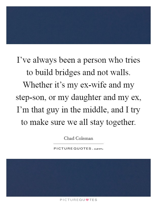 I've always been a person who tries to build bridges and not walls. Whether it's my ex-wife and my step-son, or my daughter and my ex, I'm that guy in the middle, and I try to make sure we all stay together. Picture Quote #1