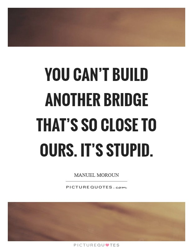 You can't build another bridge that's so close to ours. It's stupid Picture Quote #1
