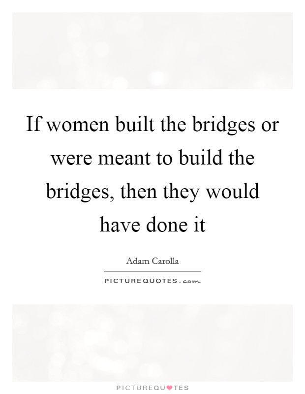 If women built the bridges or were meant to build the bridges, then they would have done it Picture Quote #1
