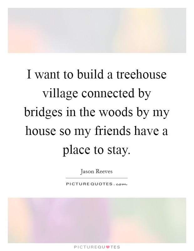 I want to build a treehouse village connected by bridges in the woods by my house so my friends have a place to stay Picture Quote #1