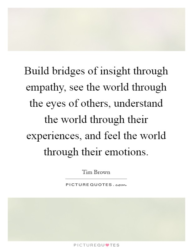 Build bridges of insight through empathy, see the world through the eyes of others, understand the world through their experiences, and feel the world through their emotions Picture Quote #1