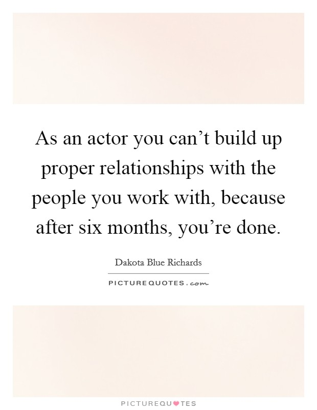 As an actor you can't build up proper relationships with the people you work with, because after six months, you're done Picture Quote #1