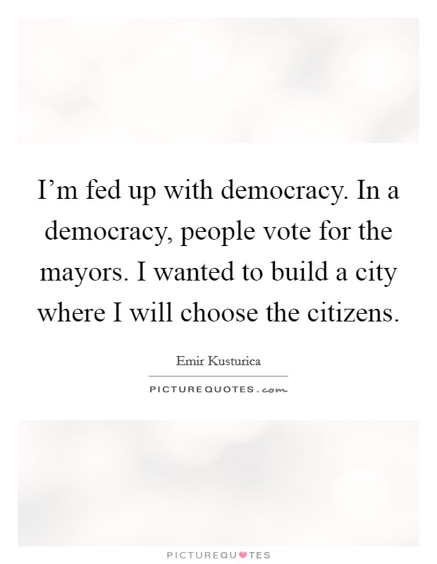 I'm fed up with democracy. In a democracy, people vote for the mayors. I wanted to build a city where I will choose the citizens. Picture Quote #1