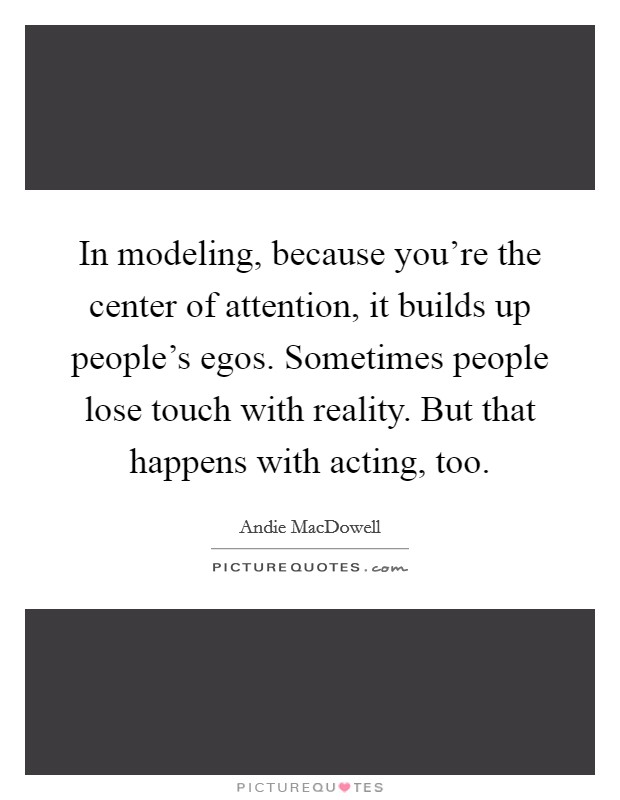 In modeling, because you're the center of attention, it builds up people's egos. Sometimes people lose touch with reality. But that happens with acting, too Picture Quote #1