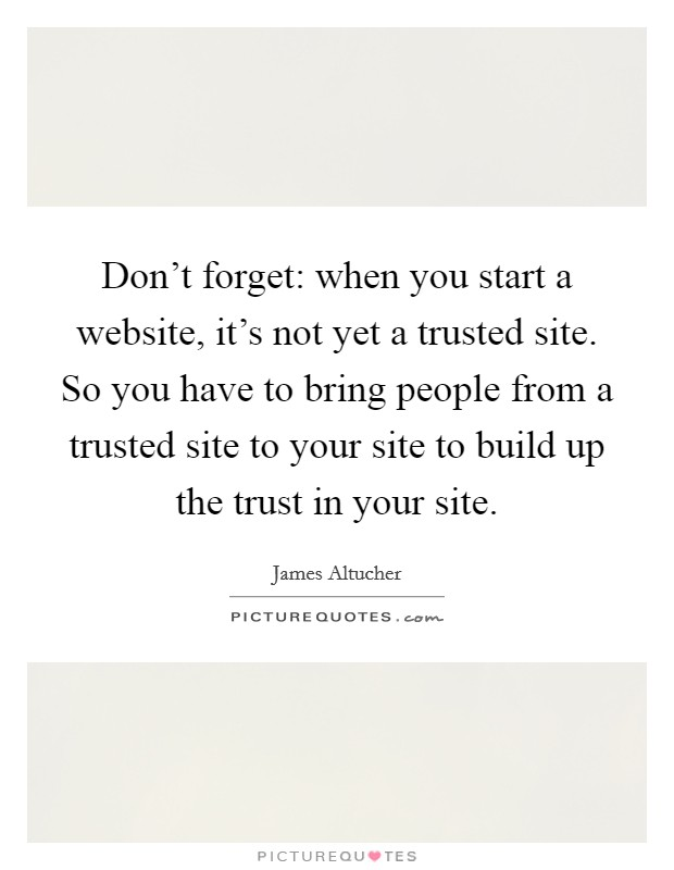 Don't forget: when you start a website, it's not yet a trusted site. So you have to bring people from a trusted site to your site to build up the trust in your site Picture Quote #1