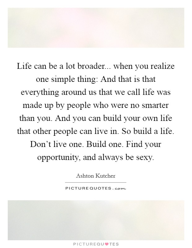 Life can be a lot broader... when you realize one simple thing: And that is that everything around us that we call life was made up by people who were no smarter than you. And you can build your own life that other people can live in. So build a life. Don't live one. Build one. Find your opportunity, and always be sexy Picture Quote #1