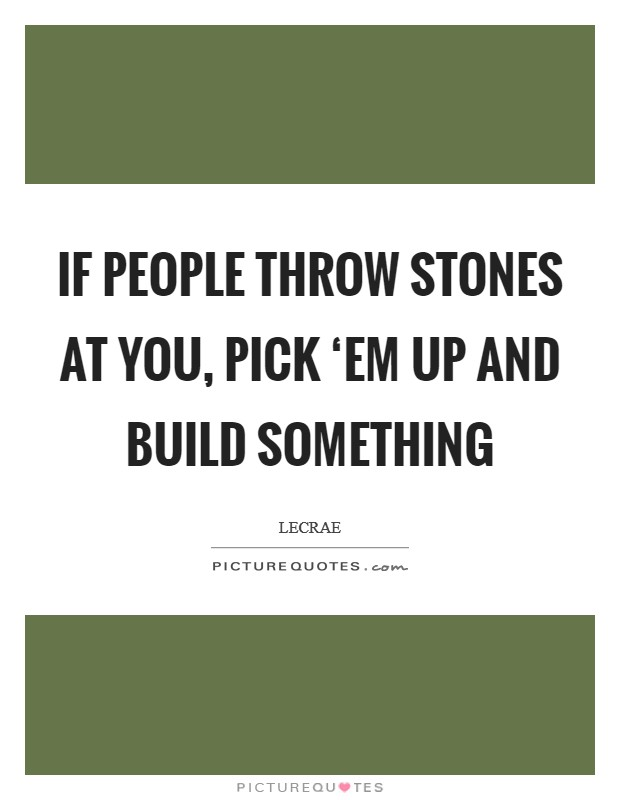 If people throw stones at you, pick 'em up and build something Picture Quote #1