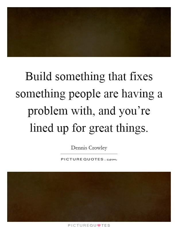 Build something that fixes something people are having a problem with, and you're lined up for great things Picture Quote #1