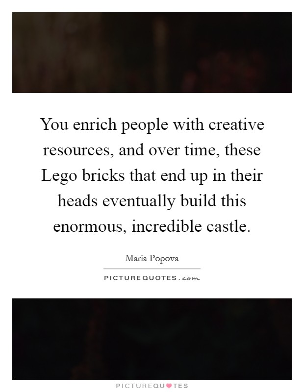 You enrich people with creative resources, and over time, these Lego bricks that end up in their heads eventually build this enormous, incredible castle Picture Quote #1