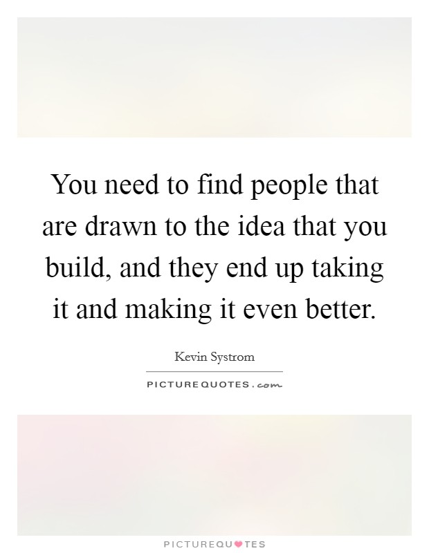 You need to find people that are drawn to the idea that you build, and they end up taking it and making it even better Picture Quote #1