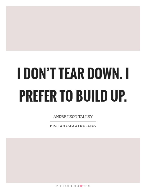 I don't tear down. I prefer to build up Picture Quote #1