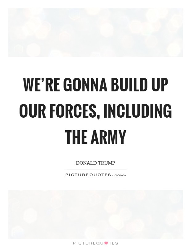 We're gonna build up our forces, including the Army Picture Quote #1