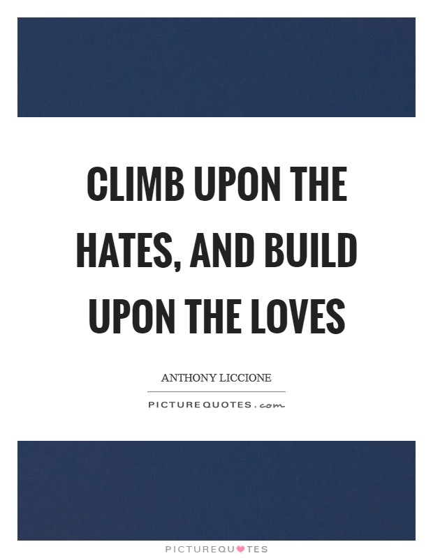 Climb upon the hates, and build upon the loves Picture Quote #1
