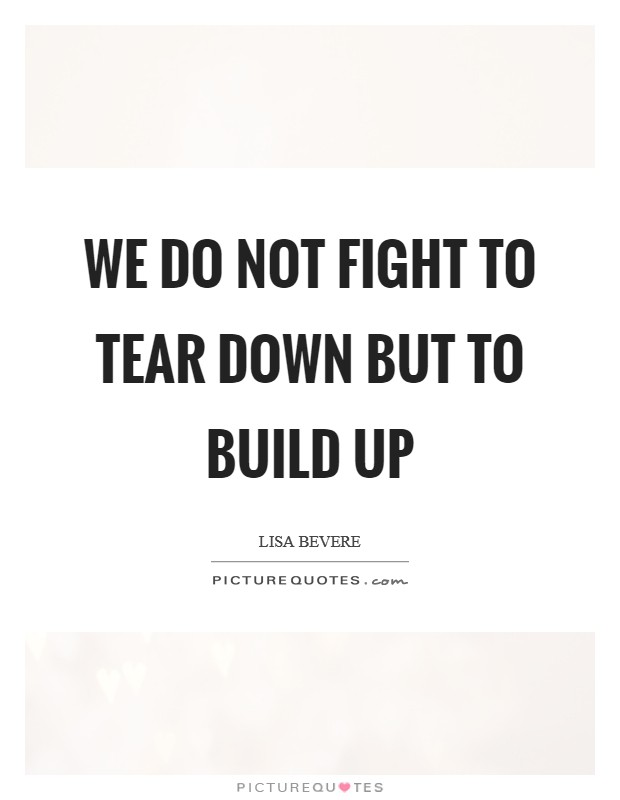 We do not fight to tear down but to build up Picture Quote #1