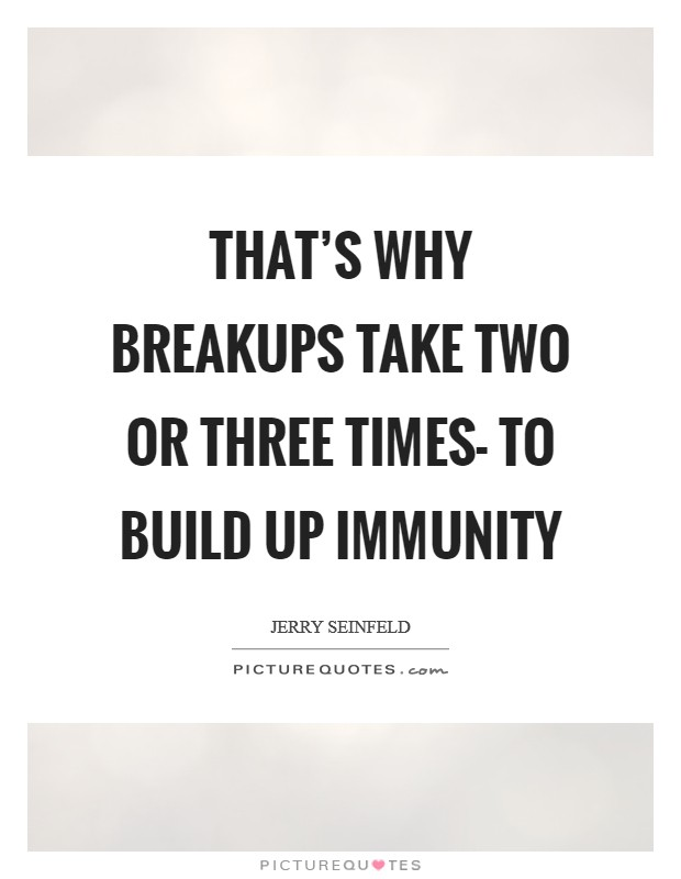 That's why breakups take two or three times- to build up immunity Picture Quote #1
