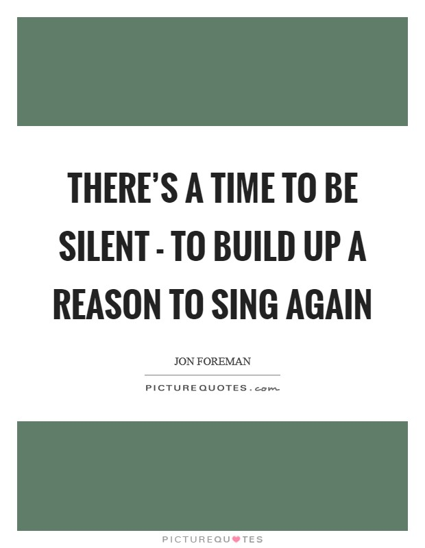 There's a time to be silent - to build up a reason to sing again Picture Quote #1
