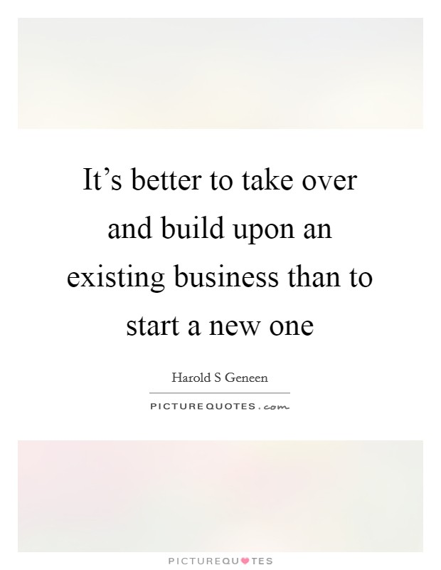 It's better to take over and build upon an existing business than to start a new one Picture Quote #1