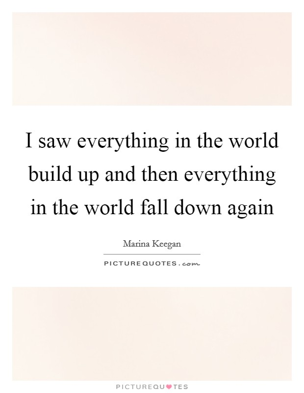 I saw everything in the world build up and then everything in the world fall down again Picture Quote #1