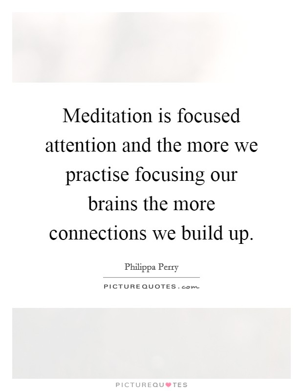 Meditation is focused attention and the more we practise focusing our brains the more connections we build up Picture Quote #1