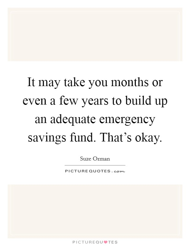 It may take you months or even a few years to build up an adequate emergency savings fund. That's okay Picture Quote #1