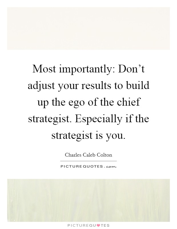 Most importantly: Don't adjust your results to build up the ego of the chief strategist. Especially if the strategist is you Picture Quote #1